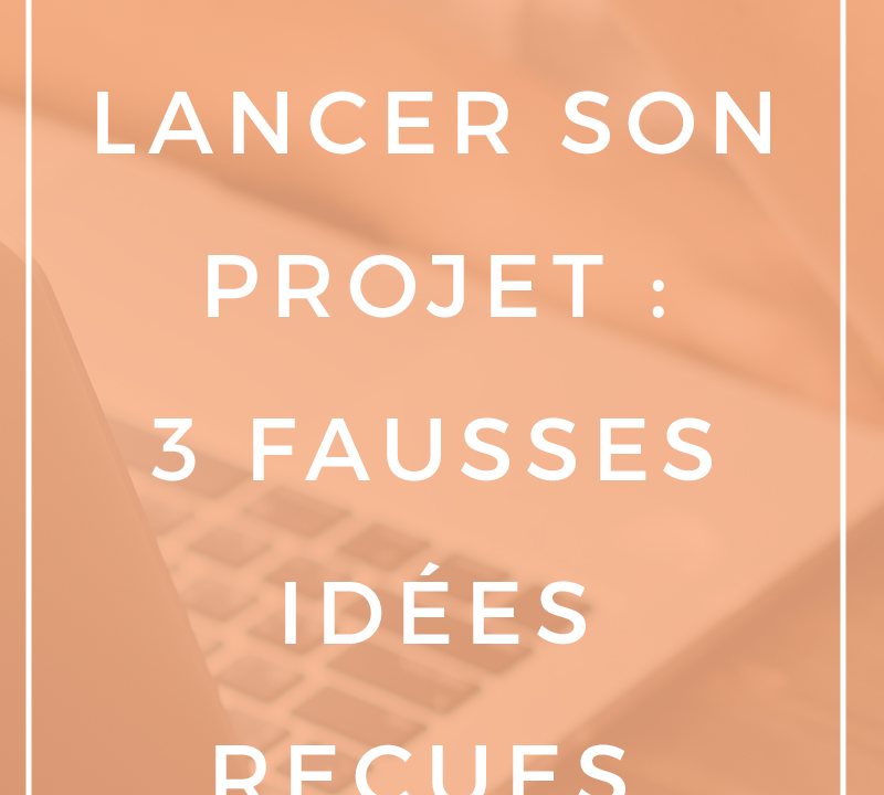 3_fausses_idees_recue_lancer_projet